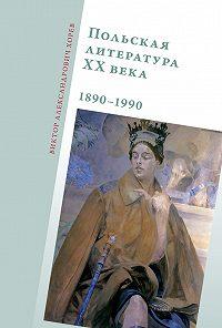 Виктор Хорев - Польская литература ХХ века. 1890–1990