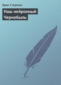 Брюс Стерлинг -Наш нейронный Чернобыль