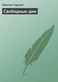 Максим Горький - Свободные дни