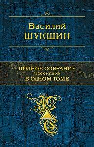 Василий Шукшин - Полное собрание рассказов в одном томе