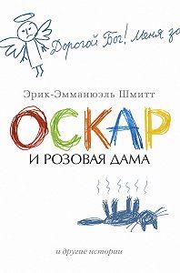 Эрик-Эмманюэль Шмитт -Оскар и Розовая Дама и другие истории (сборник)