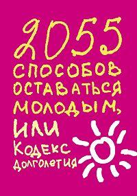 Татьяна Надеждина -2055 способов оставаться молодым, или Кодекс долголетия