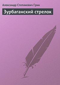 Александр Грин - Зурбаганский стрелок