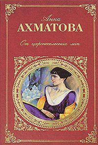 Анна Андреевна Ахматова -От царскосельских лип: Поэзия и проза