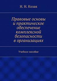 Н. Козак -Правовые основы ипрактическое обеспечение комплексной безопасности ворганизациях