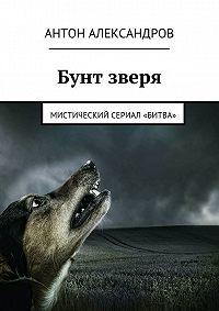 Антон Александров -Бунт зверя. Мистический сериал «Битва»