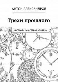 Антон Александров -Грехи прошлого. Мистический сериал «Битва»