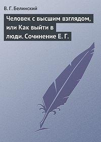 В. Г. Белинский -Человек с высшим взглядом, или Как выйти в люди. Сочинение Е. Г.