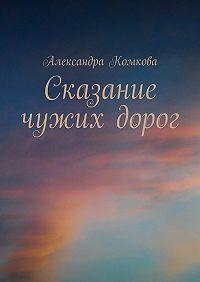 Александра Комкова -Сказание чужих дорог
