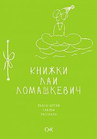 Лая Ломашкевич -Книжки Лаи Ломашкевич. Пьесы-шутки, сказки, рассказы