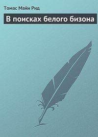 Томас Майн Рид -В поисках белого бизона