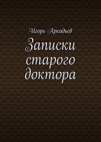 Игорь Аркадьев -Записки старого доктора