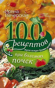 Ирина Вечерская -100 рецептов при болезнях почек. Вкусно, полезно, душевно, целебно