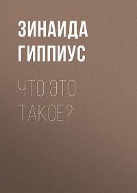 Зинаида Гиппиус -Что это такое?