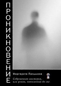 Маргарита Пальшина -Проникновение. Современная мистерия, или Роман, написанный во сне