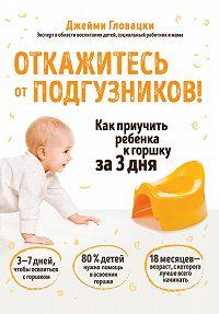 Джейми Гловацки -Откажитесь от подгузников! Как приучить ребенка к горшку за 3 дня