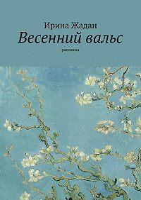 Ирина Жадан -Весенний вальс. Рассказы