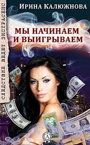 Ирина Калюжнова -Мы начинаем и выигрываем