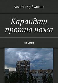 Александр Булахов - Карандаш противножа. триллер