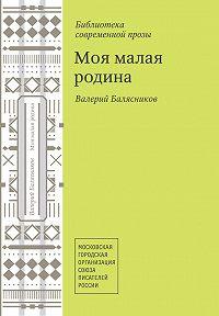 Валерий Балясников -Моя малая родина (сборник)