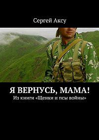 Сергей Аксу -Я вернусь, мама! Изкниги «Щенки ипсы войны»