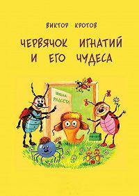 Виктор Кротов -Червячок Игнатий и его чудеса. 20 сказочных историй