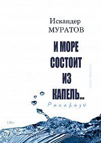 Искандер Муратов -И море состоит из капель. Рассказы