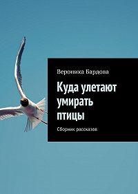 Вероника Бардова - Куда улетают умирать птицы. Сборник рассказов