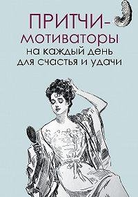 Елена Цымбурская -Притчи-мотиваторы на каждый день для счастья и удачи