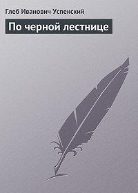 Глеб Успенский -По черной лестнице