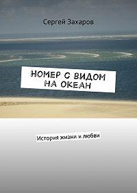 Сергей Захаров -Номер с видом на океан. История жизни илюбви