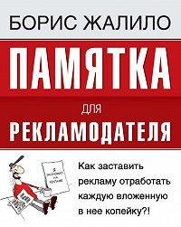 Борис Жалило -Памятка для рекламодателя. Как заставить рекламу отработать каждую вложенную копейку?!
