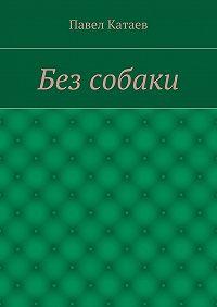 Павел Катаев -Без собаки. Книга прозы