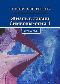 Валентина Островская - Жизнь вжизни. Символы-огни1