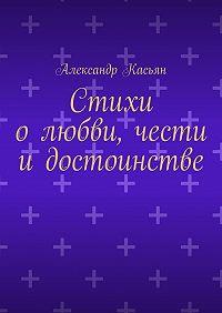 Александр Касьян -Стихи олюбви, чести идостоинстве