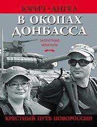 Ангел Юрич -В окопах Донбасса. Крестный путь Новороссии