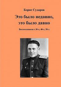 Борис Сударов -Это было недавно, это было давно. Воспоминания о 30-х, 40-х, 50-х