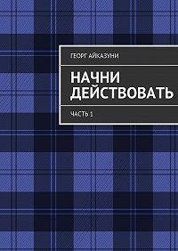 Георг Айказуни - Начни действовать. Часть1