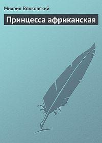 Михаил Николаевич Волконский -Принцесса африканская