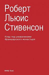 Роберт Стивенсон - Клад под развалинами Франшарского монастыря (сборник)