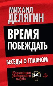Михаил Геннадьевич Делягин - Время побеждать. Беседы о главном