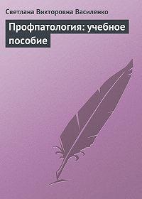 Светлана Викторовна Василенко -Профпатология: учебное пособие
