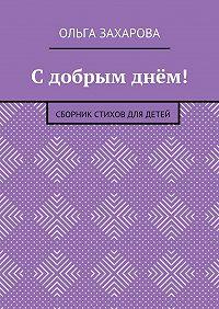 Ольга Захарова -С добрым днём! Сборник стихов для детей