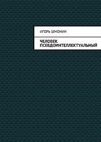 Игорь Петрович Шмонин -Человек псевдоинтеллектуальный