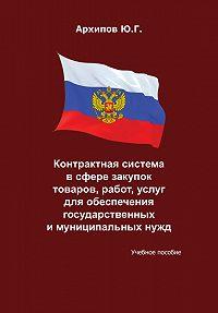 Ю. Архипов -Контрактная система в сфере закупок товаров, работ, услуг для обеспечения государственных и муниципальных нужд