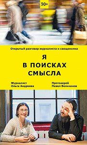 Ольга Андреева, Павел Великанов - Я в поисках смысла. Открытый разговор журналиста и священника