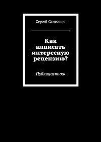 Сергей Самсошко -Как написать интересную рецензию? Публицистика