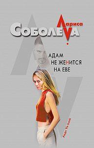 Лариса Соболева - Адам не женится на Еве