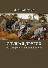 Илья Сушенцев -Слушая других. Психотерапевтические истории