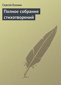 Сергей Есенин -Полное собрание стихотворений